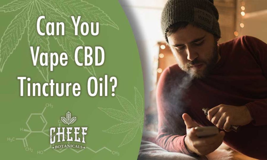 Can You Vape CBD Tincture Oil? Cheef Botanicals